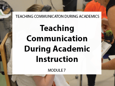 Module 7. Teaching Communication during academic instruction.
