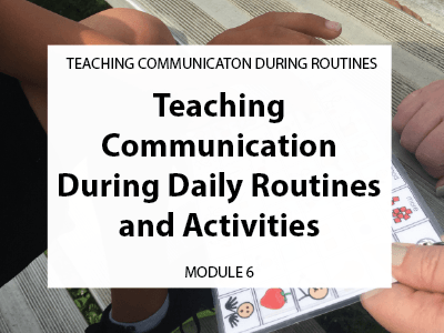 Module 6. Teaching communication during daily routines and activities.